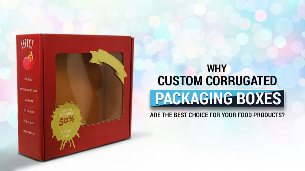 Why Custom Corrugated Packaging Boxes is the best choice for your food products?
