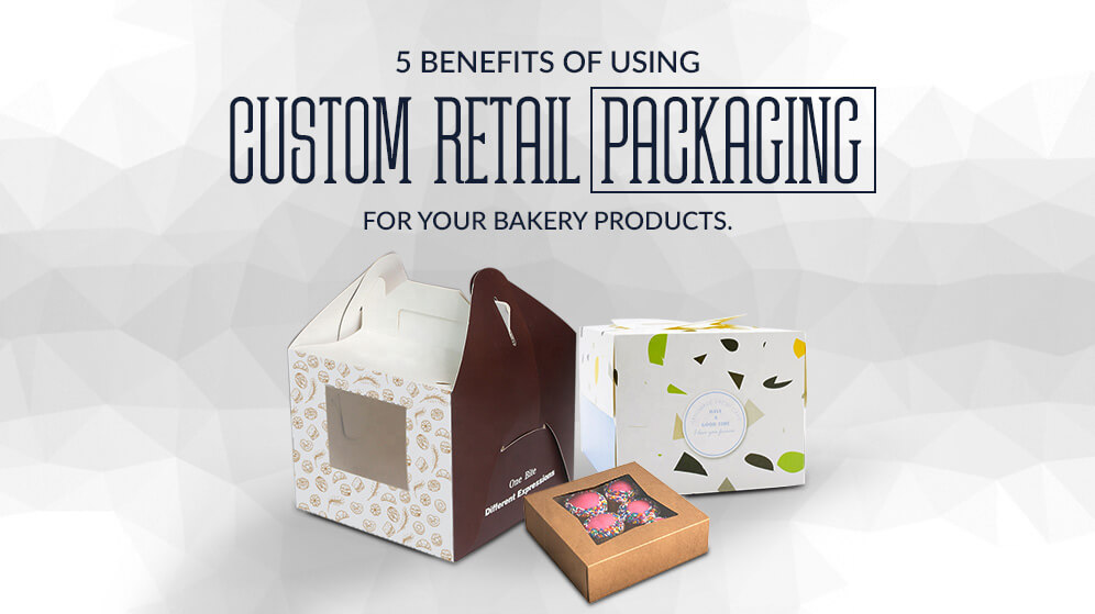 5 Benefits of Using Custom Retail Packaging for your Bakery products